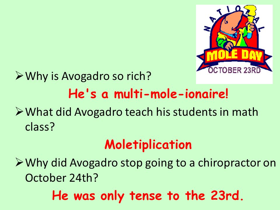  Why is Avogadro so rich. He s a multi-mole-ionaire.