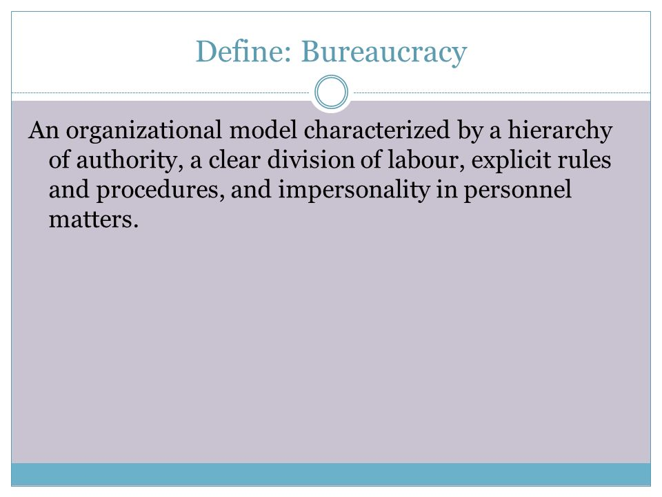 Define: Bureaucracy An organizational model characterized by a hierarchy of authority, a clear division of labour, explicit rules and procedures, and
