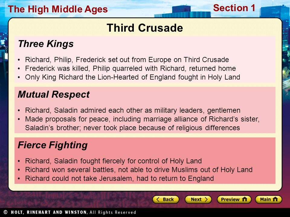 Section 1 The High Middle Ages Three Kings Richard, Philip, Frederick set out from Europe on Third Crusade Frederick was killed, Philip quarreled with Richard, returned home Only King Richard the Lion-Hearted of England fought in Holy Land Fierce Fighting Richard, Saladin fought fiercely for control of Holy Land Richard won several battles, not able to drive Muslims out of Holy Land Richard could not take Jerusalem, had to return to England Mutual Respect Richard, Saladin admired each other as military leaders, gentlemen Made proposals for peace, including marriage alliance of Richard's sister, Saladin's brother; never took place because of religious differences Third Crusade