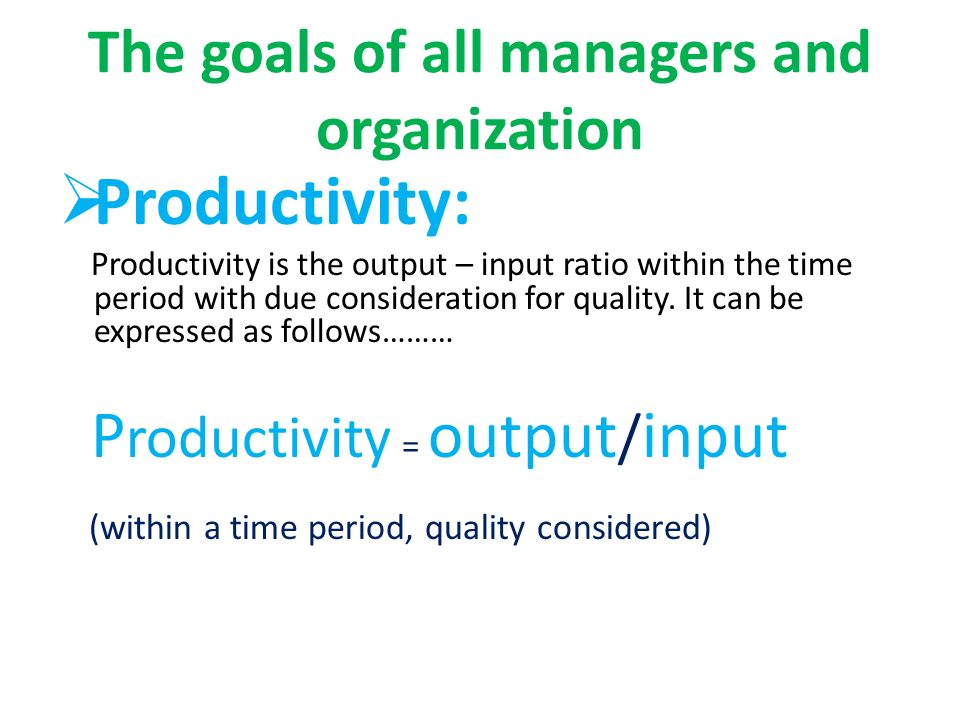 The goals of all managers and organization  Productivity: Productivity is the output – input ratio within the time period with due consideration for quality.