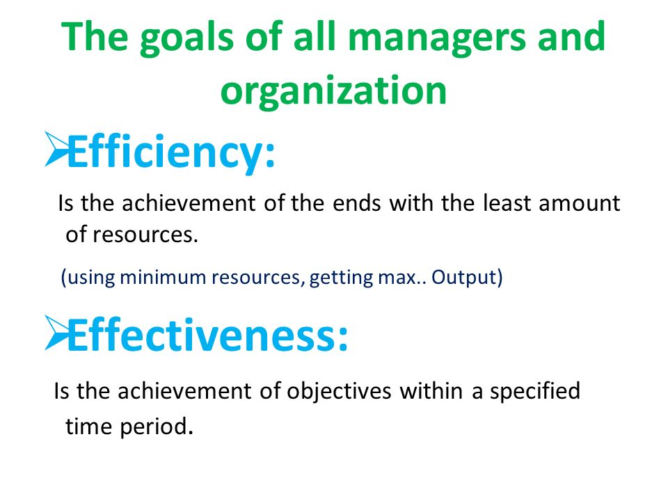 The goals of all managers and organization  Efficiency: Is the achievement of the ends with the least amount of resources.