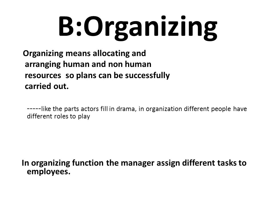 B:Organizing Organizing means allocating and arranging human and non human resources so plans can be successfully carried out.