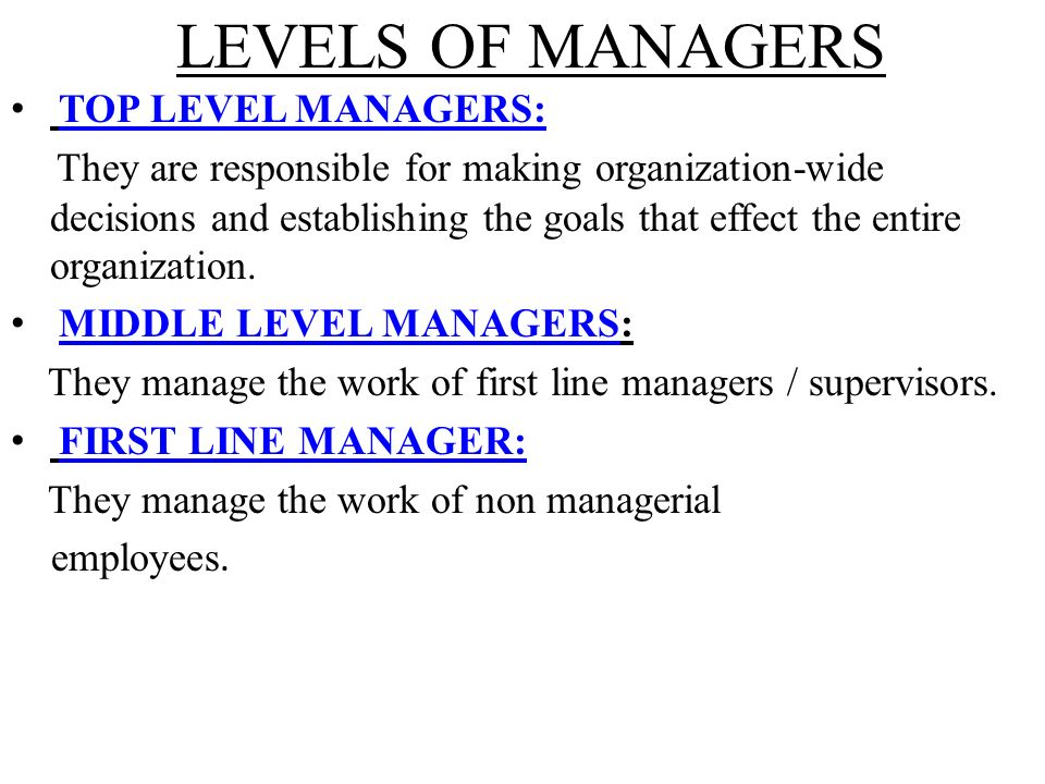 LEVELS OF MANAGERS TOP LEVEL MANAGERS: They are responsible for making organization-wide decisions and establishing the goals that effect the entire organization.