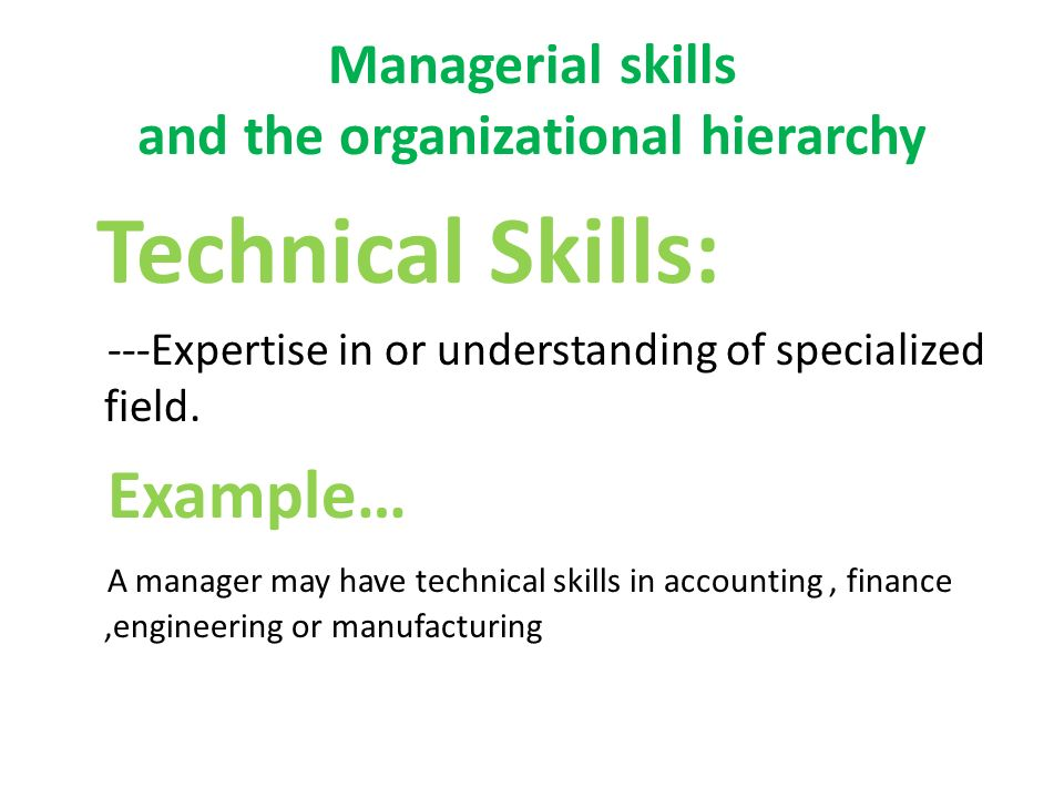 Managerial skills and the organizational hierarchy Technical Skills: ---Expertise in or understanding of specialized field.