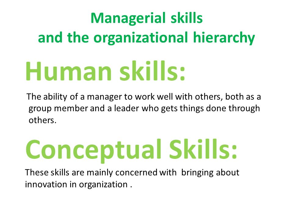 Managerial skills and the organizational hierarchy Human skills: The ability of a manager to work well with others, both as a group member and a leader who gets things done through others.