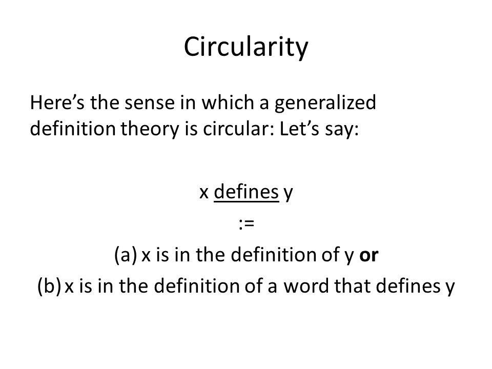 Circularity Here's the sense in which a generalized definition theory is circular: Let's say: x defines y := (a)x is in the definition of y or (b)x is in the definition of a word that defines y