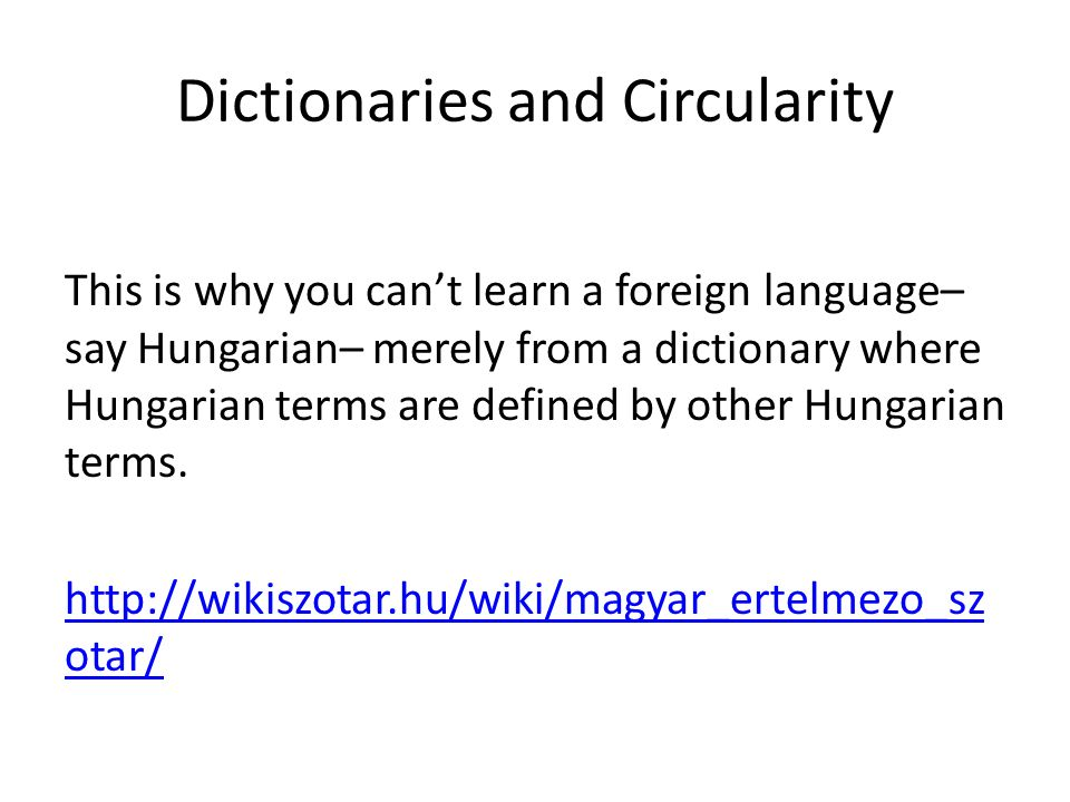 Dictionaries and Circularity This is why you can't learn a foreign language– say Hungarian– merely from a dictionary where Hungarian terms are defined by other Hungarian terms.