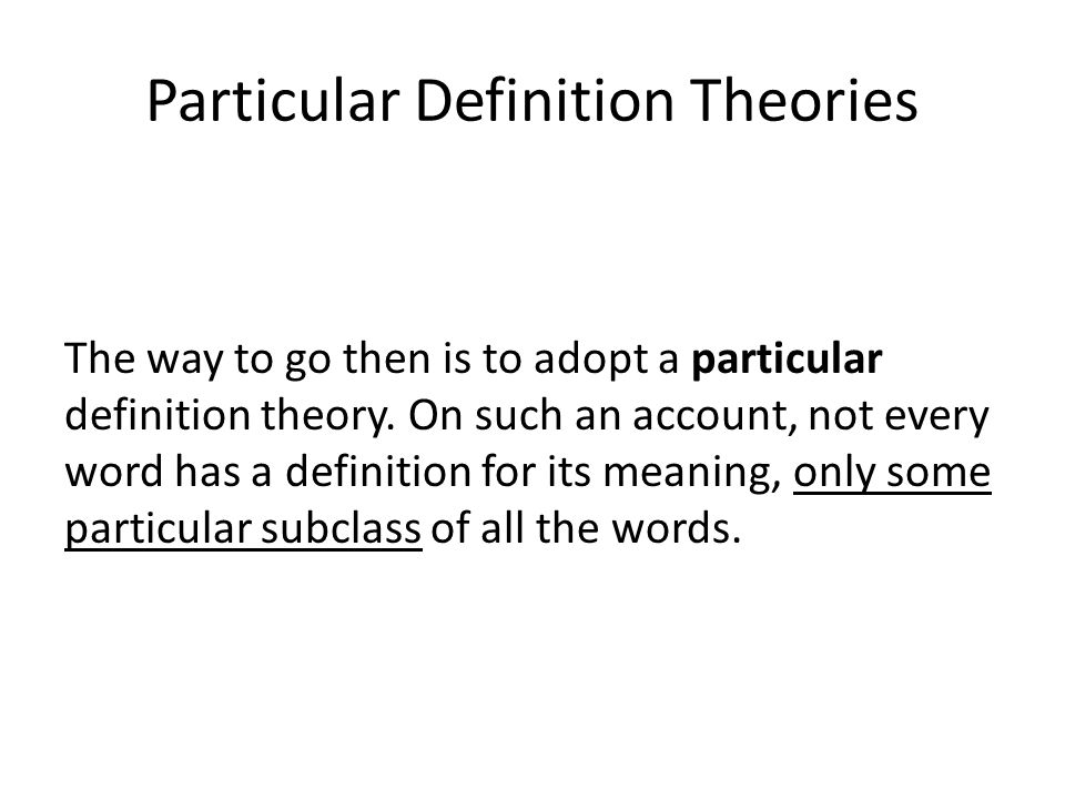 Particular Definition Theories The way to go then is to adopt a particular definition theory.