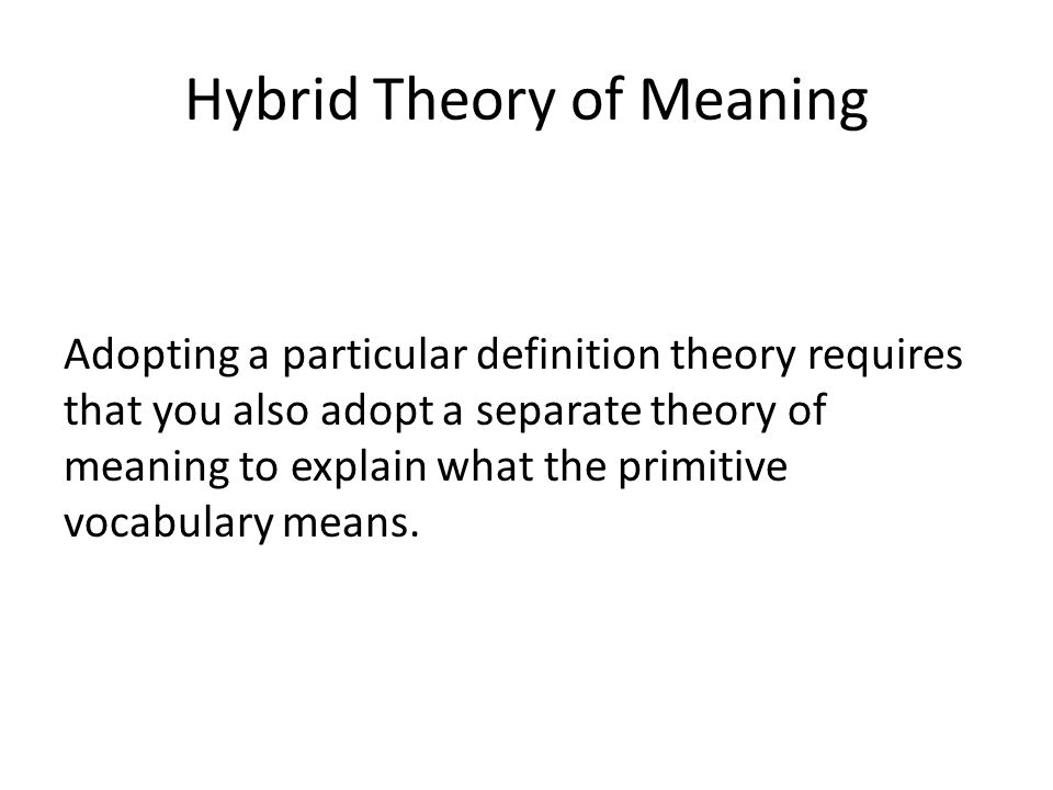 Hybrid Theory of Meaning Adopting a particular definition theory requires that you also adopt a separate theory of meaning to explain what the primitive vocabulary means.