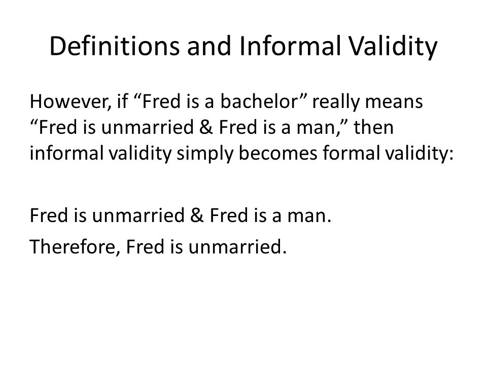 Definitions and Informal Validity However, if Fred is a bachelor really means Fred is unmarried & Fred is a man, then informal validity simply becomes formal validity: Fred is unmarried & Fred is a man.