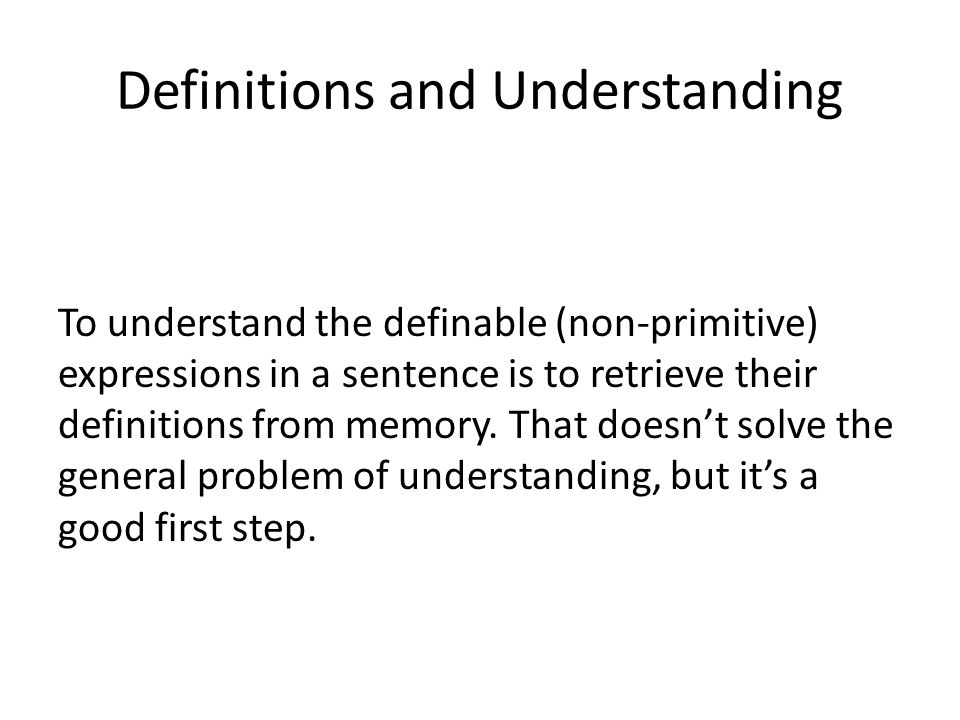 Definitions and Understanding To understand the definable (non-primitive) expressions in a sentence is to retrieve their definitions from memory.