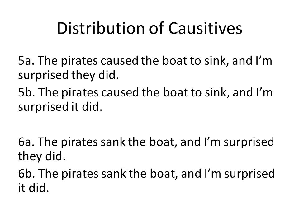 Distribution of Causitives 5a. The pirates caused the boat to sink, and I'm surprised they did.