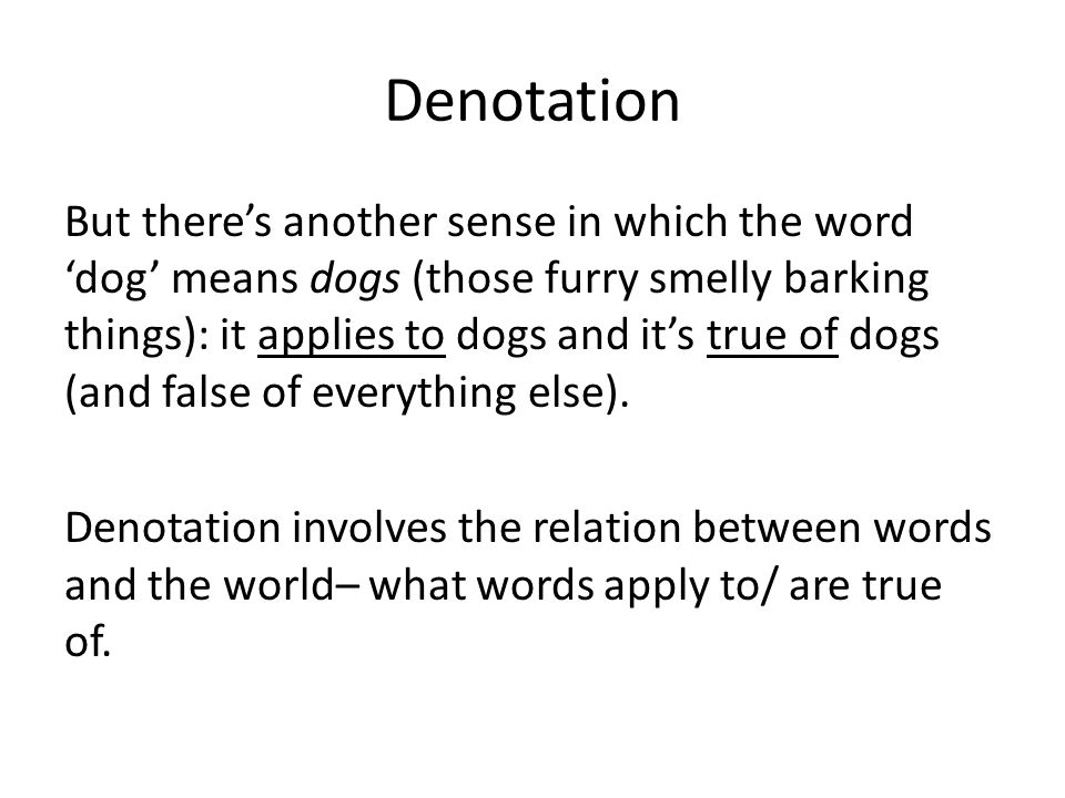 Denotation But there's another sense in which the word 'dog' means dogs (those furry smelly barking things): it applies to dogs and it's true of dogs (and false of everything else).
