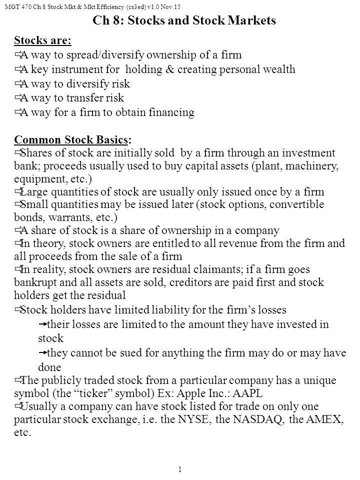 MGT 470 Ch 8 Stock Mkt & Mkt Efficiency (cs3ed) v1.0 Nov 15 1 Stocks are:  A way to spread/diversify ownership of a firm  A key instrument for holding & creating personal wealth  A way to diversify risk  A way to transfer risk  A way for a firm to obtain financing Common Stock Basics:  Shares of stock are initially sold by a firm through an investment bank; proceeds usually used to buy capital assets (plant, machinery, equipment, etc.)  Large quantities of stock are usually only issued once by a firm  Small quantities may be issued later (stock options, convertible bonds, warrants, etc.)  A share of stock is a share of ownership in a company  In theory, stock owners are entitled to all revenue from the firm and all proceeds from the sale of a firm  In reality, stock owners are residual claimants; if a firm goes bankrupt and all assets are sold, creditors are paid first and stock holders get the residual  Stock holders have limited liability for the firm's losses  their losses are limited to the amount they have invested in stock  they cannot be sued for anything the firm may do or may have done  The publicly traded stock from a particular company has a unique symbol (the ticker symbol) Ex: Apple Inc.: AAPL  Usually a company can have stock listed for trade on only one particular stock exchange, i.e.