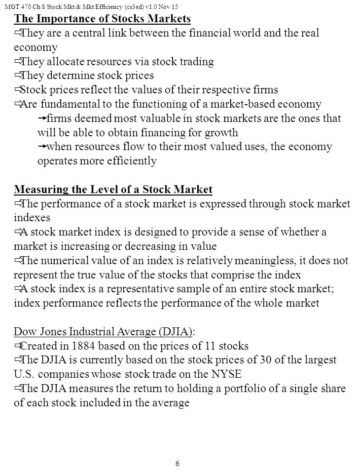 MGT 470 Ch 8 Stock Mkt & Mkt Efficiency (cs3ed) v1.0 Nov 15 6 The Importance of Stocks Markets  They are a central link between the financial world and the real economy  They allocate resources via stock trading  They determine stock prices  Stock prices reflect the values of their respective firms  Are fundamental to the functioning of a market-based economy  firms deemed most valuable in stock markets are the ones that will be able to obtain financing for growth  when resources flow to their most valued uses, the economy operates more efficiently Measuring the Level of a Stock Market  The performance of a stock market is expressed through stock market indexes  A stock market index is designed to provide a sense of whether a market is increasing or decreasing in value  The numerical value of an index is relatively meaningless, it does not represent the true value of the stocks that comprise the index  A stock index is a representative sample of an entire stock market; index performance reflects the performance of the whole market Dow Jones Industrial Average (DJIA):  Created in 1884 based on the prices of 11 stocks  The DJIA is currently based on the stock prices of 30 of the largest U.S.