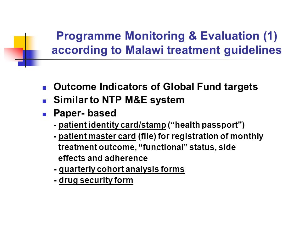 Programme Monitoring & Evaluation (1) according to Malawi treatment guidelines Outcome Indicators of Global Fund targets Similar to NTP M&E system Paper- based - patient identity card/stamp ( health passport ) - patient master card (file) for registration of monthly treatment outcome, functional status, side effects and adherence - quarterly cohort analysis forms - drug security form