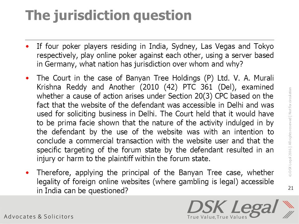 © DSK Legal 2016 │ All rights reserved │ Not for circulation 21 The jurisdiction question If four poker players residing in India, Sydney, Las Vegas and Tokyo respectively, play online poker against each other, using a server based in Germany, what nation has jurisdiction over whom and why.