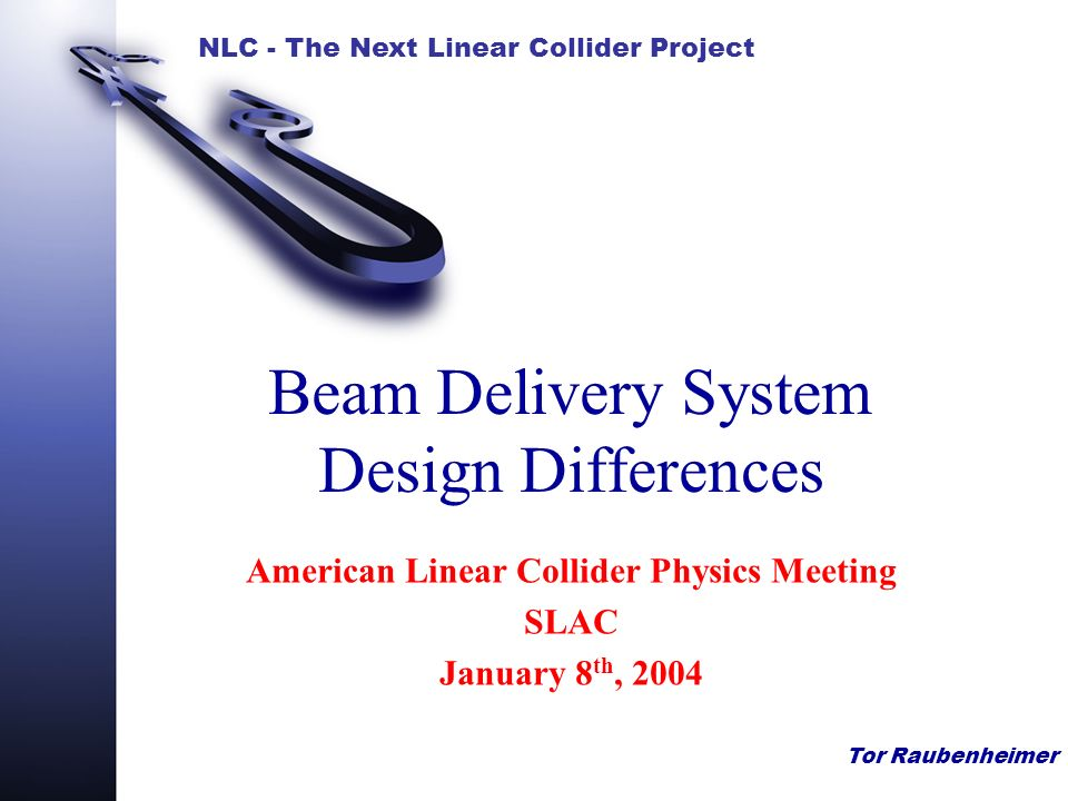 NLC - The Next Linear Collider Project Tor Raubenheimer Beam Delivery System Design Differences American Linear Collider Physics Meeting SLAC January 8 th, 2004