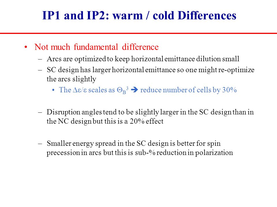 IP1 and IP2: warm / cold Differences Not much fundamental difference –Arcs are optimized to keep horizontal emittance dilution small –SC design has larger horizontal emittance so one might re-optimize the arcs slightly The  scales as  B 3  reduce number of cells by 30% –Disruption angles tend to be slightly larger in the SC design than in the NC design but this is a 20% effect –Smaller energy spread in the SC design is better for spin precession in arcs but this is sub-% reduction in polarization