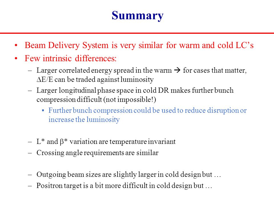 Summary Beam Delivery System is very similar for warm and cold LC's Few intrinsic differences: –Larger correlated energy spread in the warm  for cases that matter,  E/E can be traded against luminosity –Larger longitudinal phase space in cold DR makes further bunch compression difficult (not impossible!) Further bunch compression could be used to reduce disruption or increase the luminosity –L* and  * variation are temperature invariant –Crossing angle requirements are similar –Outgoing beam sizes are slightly larger in cold design but … –Positron target is a bit more difficult in cold design but …