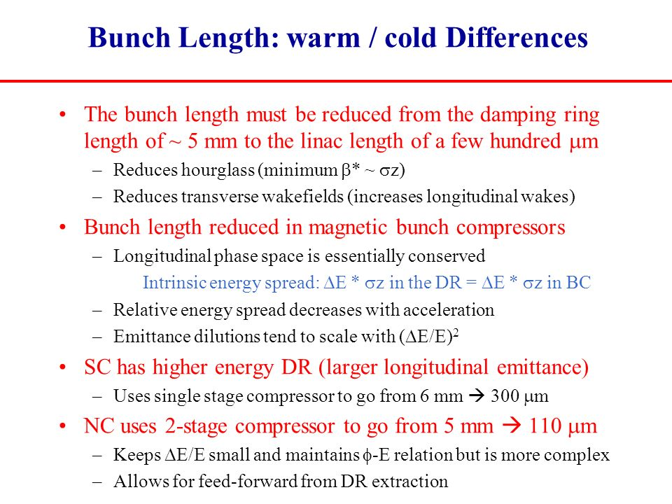 Bunch Length: warm / cold Differences The bunch length must be reduced from the damping ring length of ~ 5 mm to the linac length of a few hundred  m –Reduces hourglass (minimum  * ~  z) –Reduces transverse wakefields (increases longitudinal wakes) Bunch length reduced in magnetic bunch compressors –Longitudinal phase space is essentially conserved Intrinsic energy spread:  E *  z in the DR =  E *  z in BC –Relative energy spread decreases with acceleration –Emittance dilutions tend to scale with (  E/E) 2 SC has higher energy DR (larger longitudinal emittance) –Uses single stage compressor to go from 6 mm  300  m NC uses 2-stage compressor to go from 5 mm  110  m –Keeps  E/E small and maintains  -E relation but is more complex –Allows for feed-forward from DR extraction