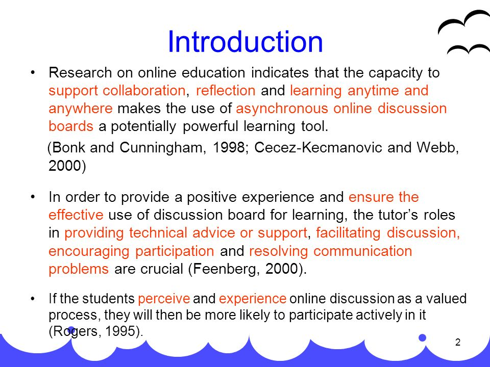 2 Introduction Research on online education indicates that the capacity to support collaboration, reflection and learning anytime and anywhere makes the use of asynchronous online discussion boards a potentially powerful learning tool.