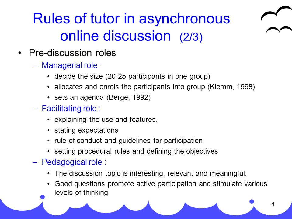 4 Rules of tutor in asynchronous online discussion (2/3) Pre-discussion roles –Managerial role : decide the size (20-25 participants in one group) allocates and enrols the participants into group (Klemm, 1998) sets an agenda (Berge, 1992) –Facilitating role : explaining the use and features, stating expectations rule of conduct and guidelines for participation setting procedural rules and defining the objectives –Pedagogical role : The discussion topic is interesting, relevant and meaningful.