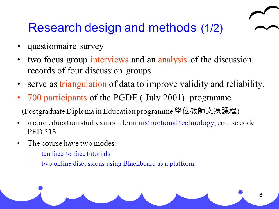 6 Research design and methods (1/2) questionnaire survey two focus group interviews and an analysis of the discussion records of four discussion groups serve as triangulation of data to improve validity and reliability.