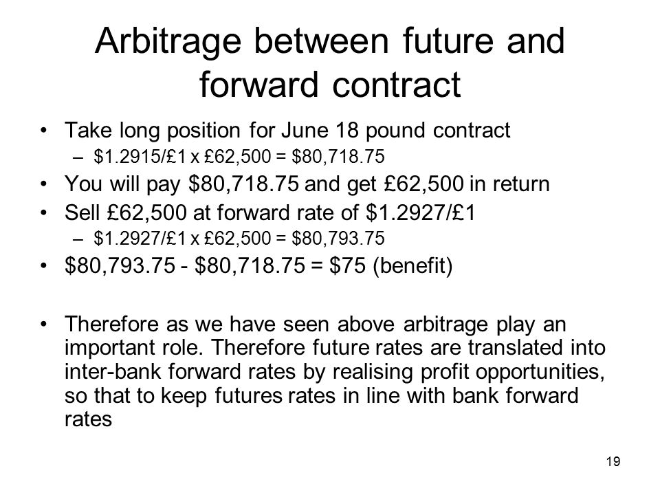 19 Arbitrage between future and forward contract Take long position for June 18 pound contract –$1.2915/£1 x £62,500 = $80, You will pay $80, and get £62,500 in return Sell £62,500 at forward rate of $1.2927/£1 –$1.2927/£1 x £62,500 = $80, $80, $80, = $75 (benefit) Therefore as we have seen above arbitrage play an important role.