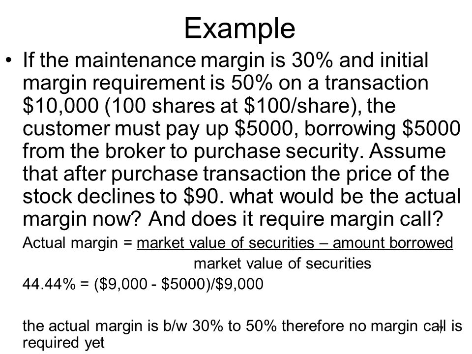 7 Example If the maintenance margin is 30% and initial margin requirement is 50% on a transaction $10,000 (100 shares at $100/share), the customer must pay up $5000, borrowing $5000 from the broker to purchase security.