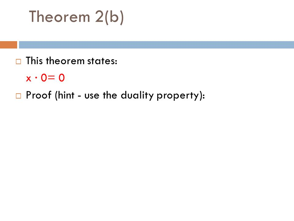 Theorem 2(b)  This theorem states: x · 0= 0  Proof (hint - use the duality property):