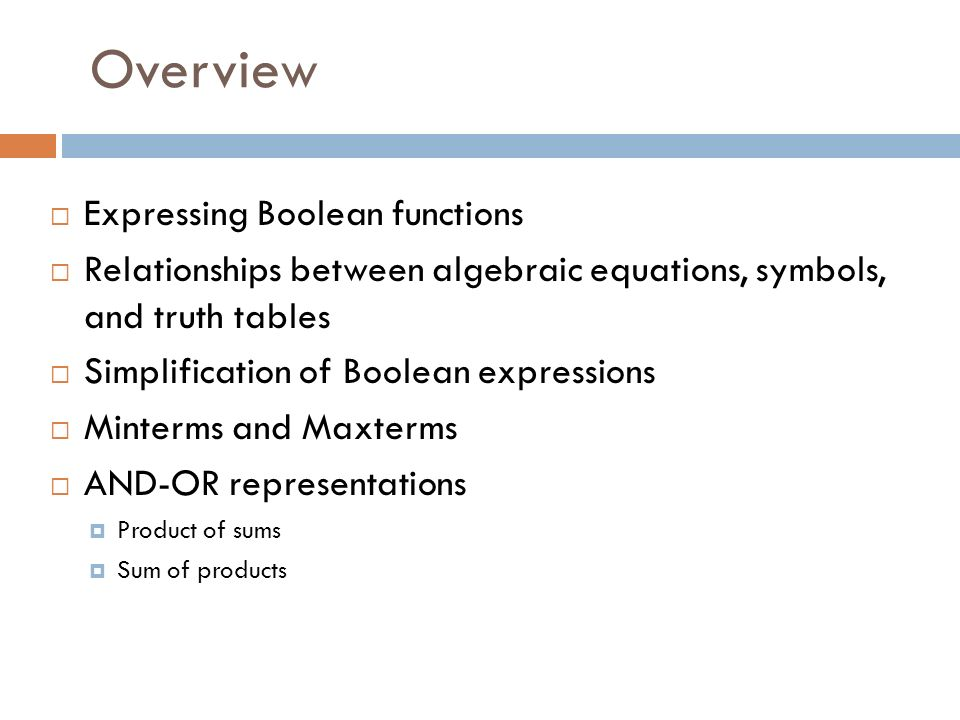 Overview  Expressing Boolean functions  Relationships between algebraic equations, symbols, and truth tables  Simplification of Boolean expressions  Minterms and Maxterms  AND-OR representations  Product of sums  Sum of products