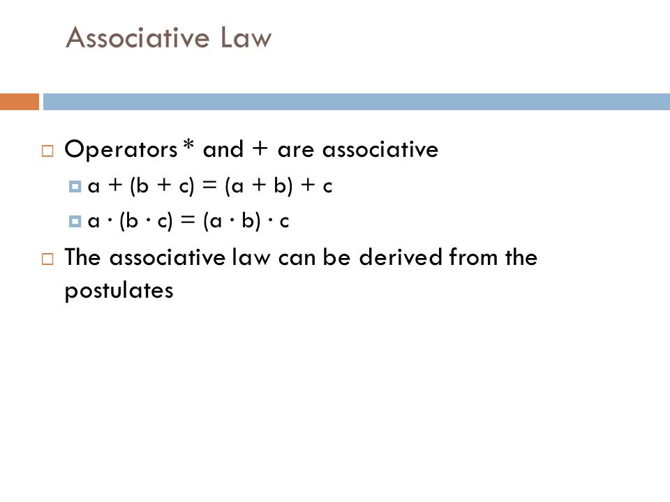 Associative Law  Operators * and + are associative  a + (b + c) = (a + b) + c  a · (b · c) = (a · b) · c  The associative law can be derived from the postulates