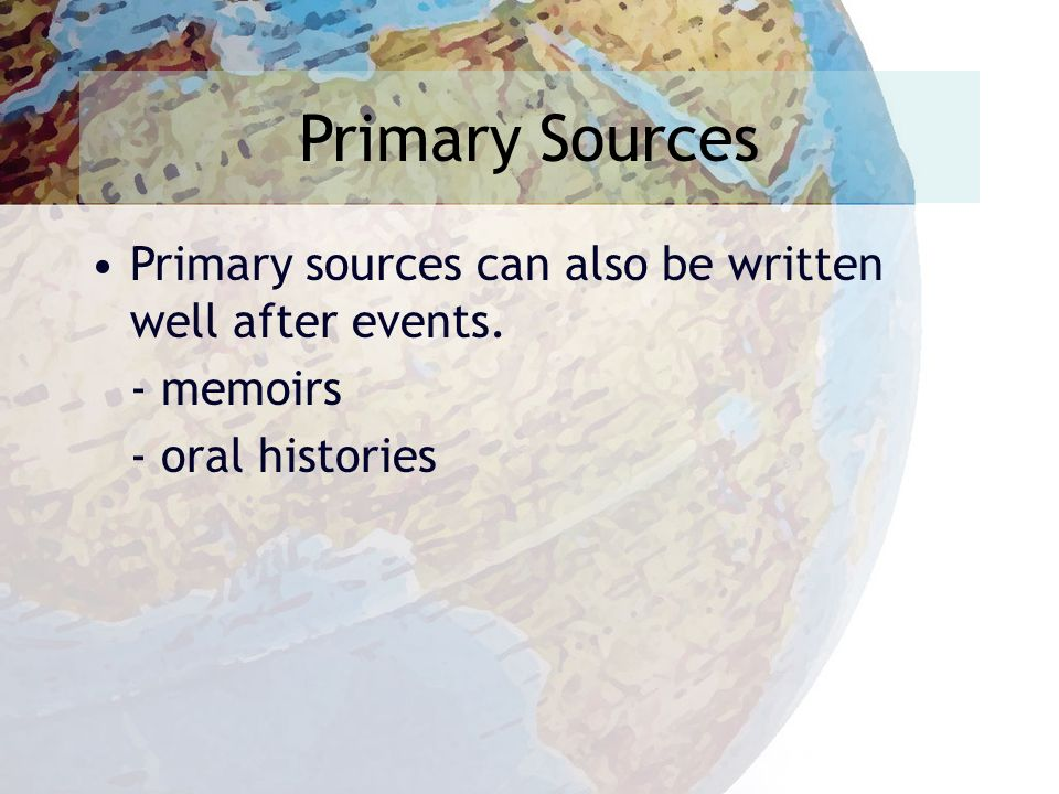 Primary Sources Primary sources can also be written well after events. - memoirs - oral histories
