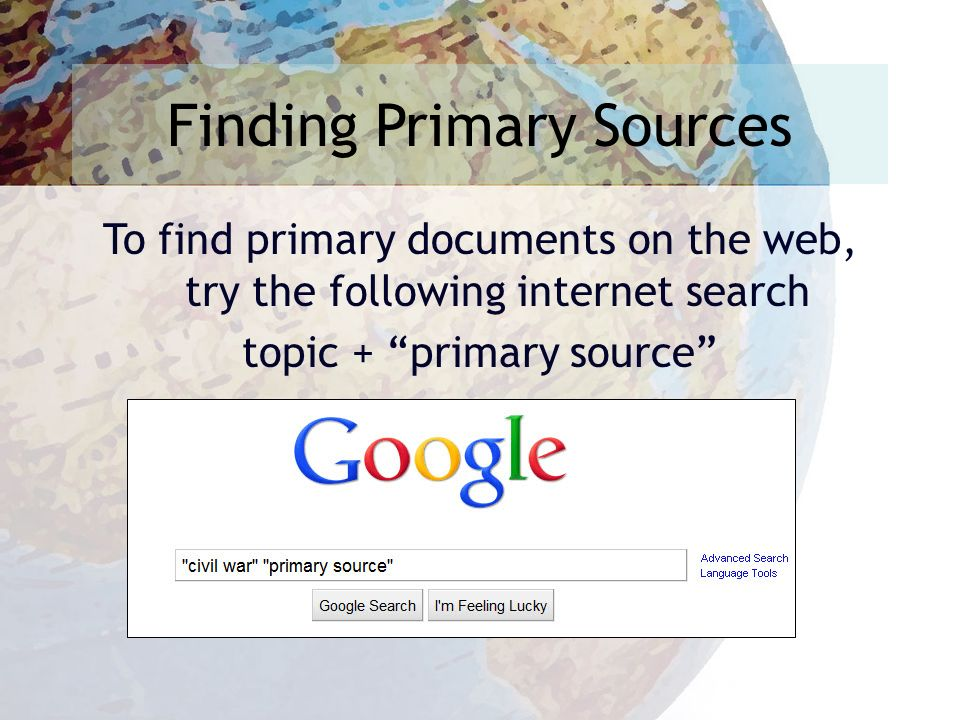 Finding Primary Sources To find primary documents on the web, try the following internet search topic + primary source