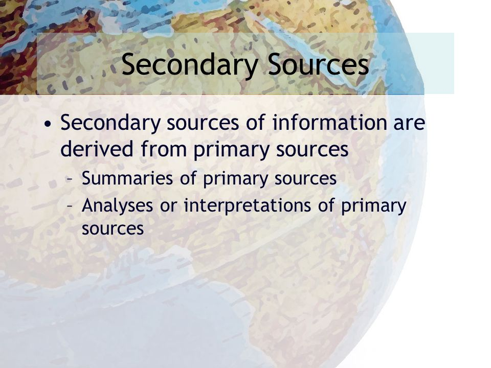 Secondary Sources Secondary sources of information are derived from primary sources –Summaries of primary sources –Analyses or interpretations of primary sources