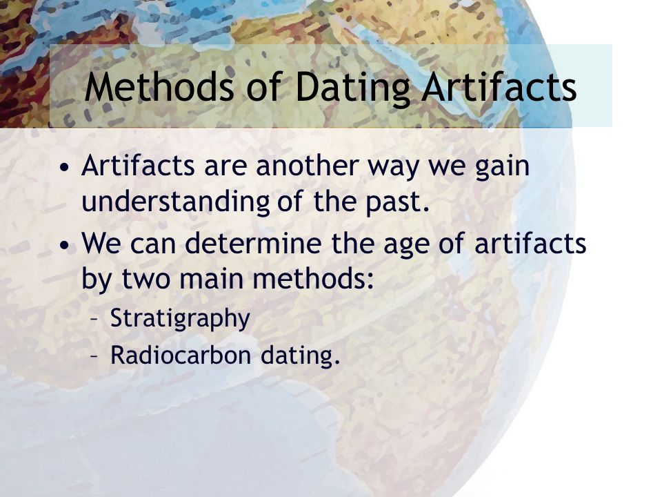 Methods of Dating Artifacts Artifacts are another way we gain understanding of the past.