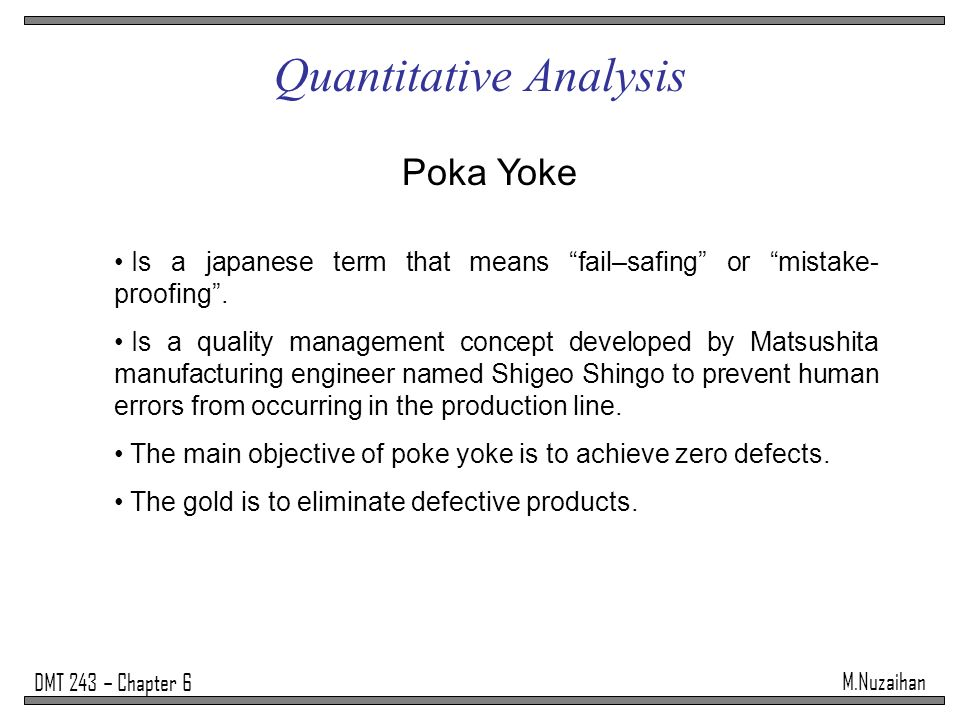 """M.Nuzaihan DMT 243 – Chapter 6 Quantitative Analysis Poka Yoke Is a japanese term that means """"fail–safing"""" or """"mistake- proofing"""". Is a quality manage"""