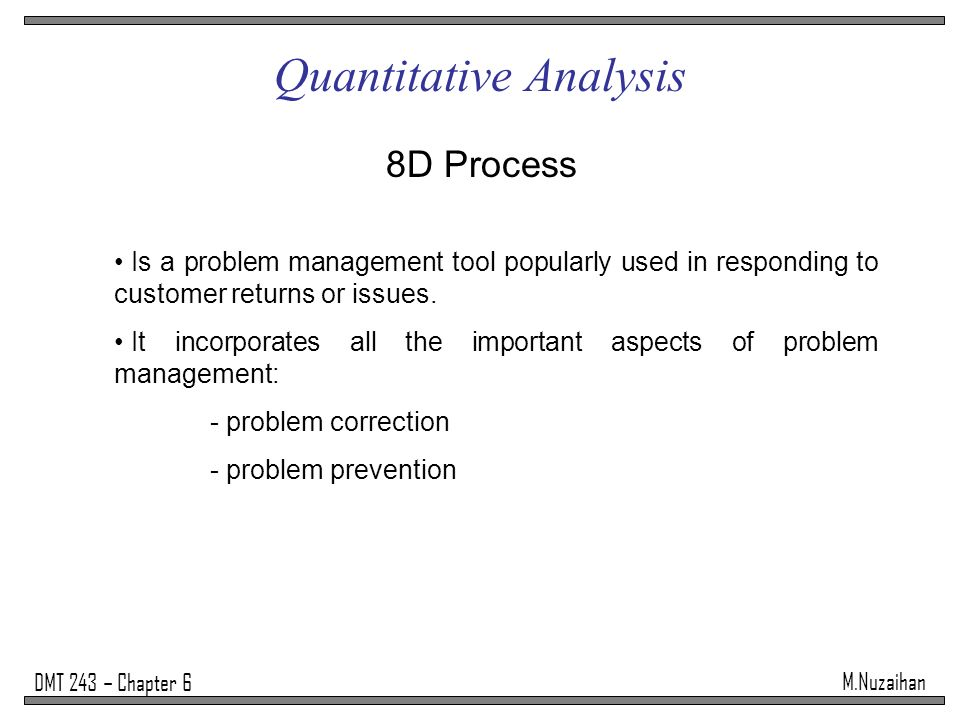M.Nuzaihan DMT 243 – Chapter 6 Quantitative Analysis 8D Process Is a problem management tool popularly used in responding to customer returns or issues.