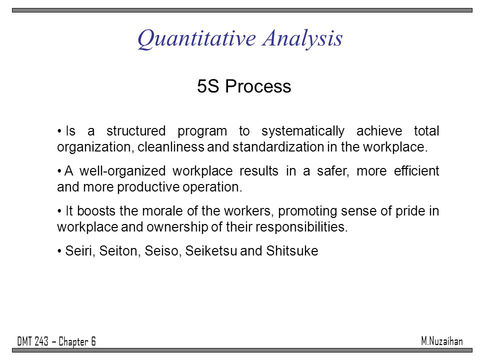 M.Nuzaihan DMT 243 – Chapter 6 Quantitative Analysis 5S Process Is a structured program to systematically achieve total organization, cleanliness and standardization in the workplace.