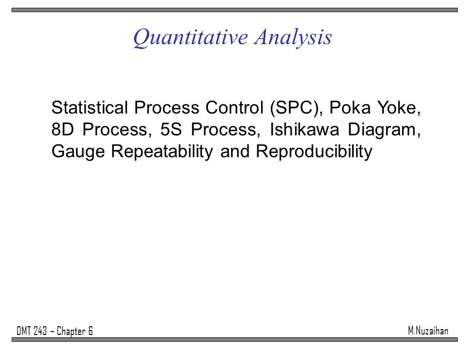 M.Nuzaihan DMT 243 – Chapter 6 Quantitative Analysis Statistical Process Control (SPC), Poka Yoke, 8D Process, 5S Process, Ishikawa Diagram, Gauge Repeatability and Reproducibility