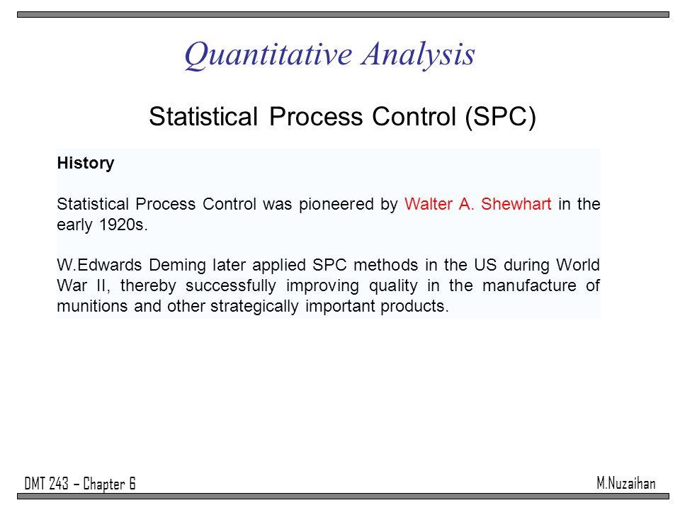 M.Nuzaihan DMT 243 – Chapter 6 Quantitative Analysis Statistical Process Control (SPC) History Statistical Process Control was pioneered by Walter A.