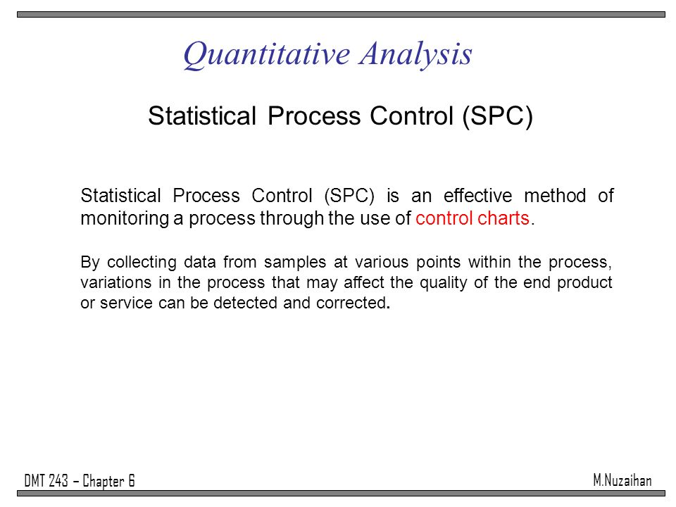 M.Nuzaihan DMT 243 – Chapter 6 Quantitative Analysis Statistical Process Control (SPC) Statistical Process Control (SPC) is an effective method of mon