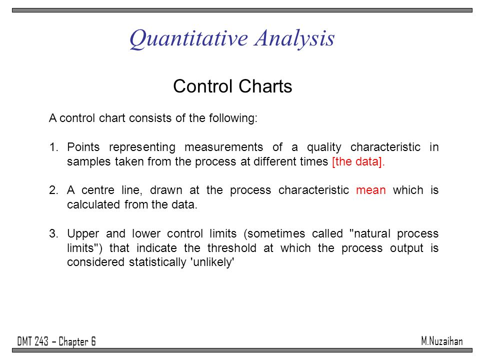 M.Nuzaihan DMT 243 – Chapter 6 Quantitative Analysis Control Charts A control chart consists of the following: 1.Points representing measurements of a quality characteristic in samples taken from the process at different times [the data].