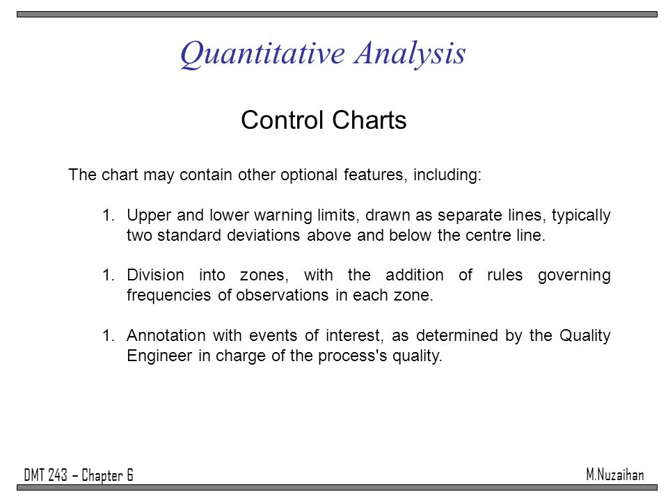 M.Nuzaihan DMT 243 – Chapter 6 Quantitative Analysis Control Charts The chart may contain other optional features, including: 1.Upper and lower warnin