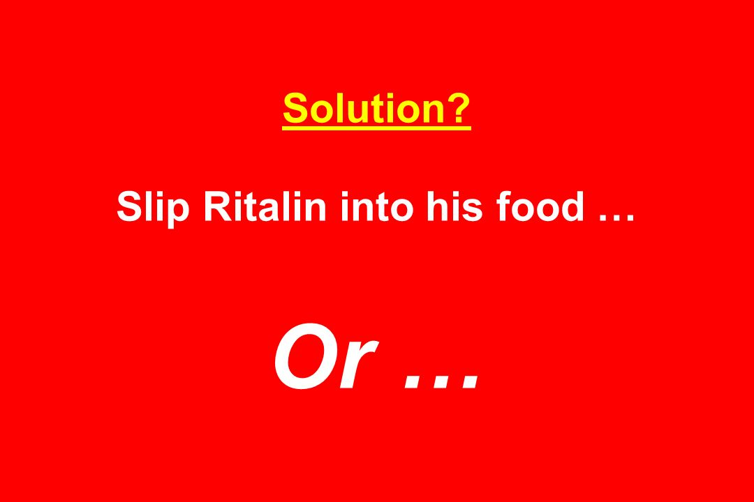 Solution Slip Ritalin into his food … Or …