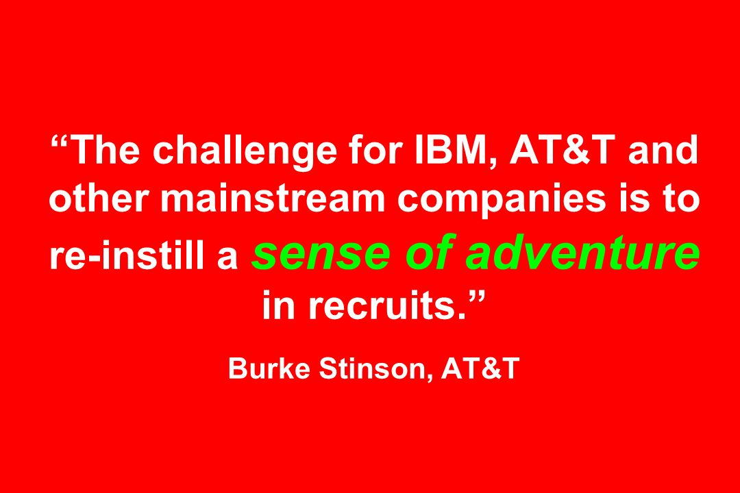 The challenge for IBM, AT&T and other mainstream companies is to re-instill a sense of adventure in recruits. Burke Stinson, AT&T