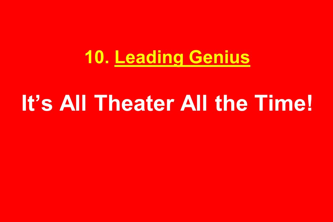 10. Leading Genius It's All Theater All the Time!