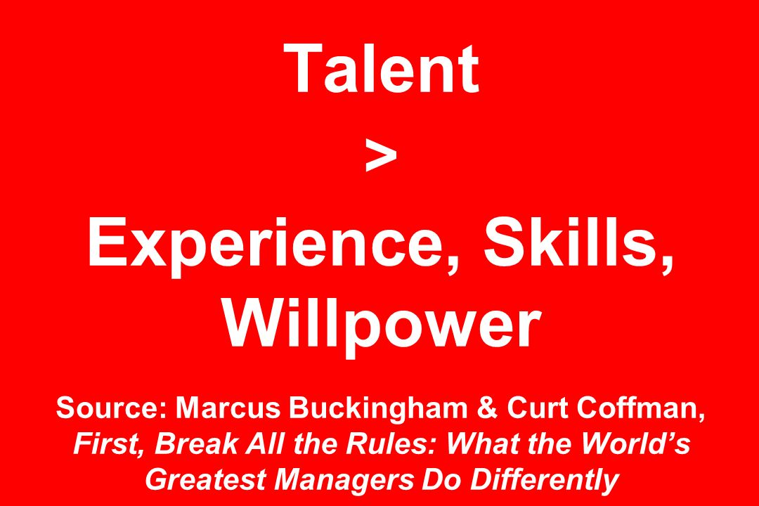 Talent > Experience, Skills, Willpower Source: Marcus Buckingham & Curt Coffman, First, Break All the Rules: What the World's Greatest Managers Do Differently