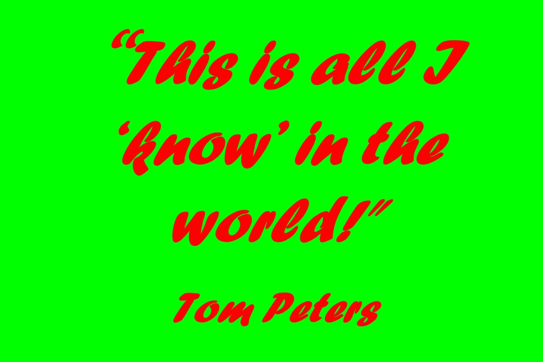 This is all I 'know' in the world! Tom Peters